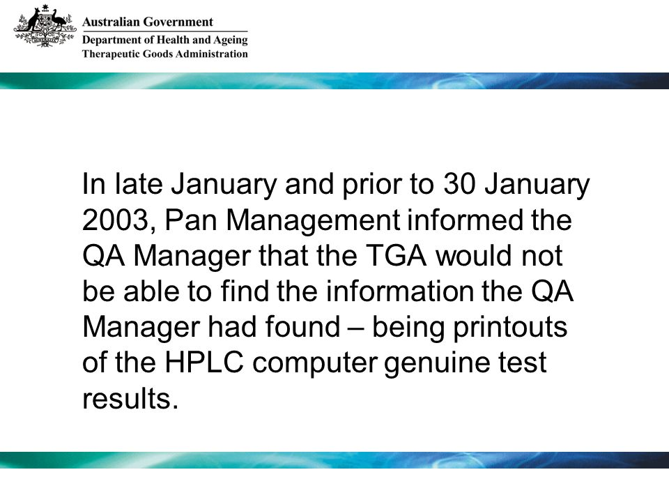 In late January and prior to 30 January 2003, Pan Management informed the QA Manager that the TGA would not be able to find the information the QA Manager had found – being printouts of the HPLC computer genuine test results.