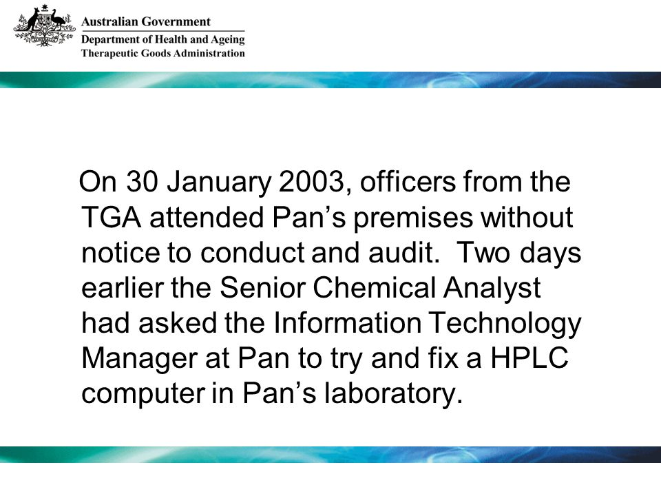 On 30 January 2003, officers from the TGA attended Pans premises without notice to conduct and audit.