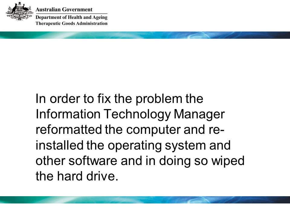 In order to fix the problem the Information Technology Manager reformatted the computer and re- installed the operating system and other software and in doing so wiped the hard drive.