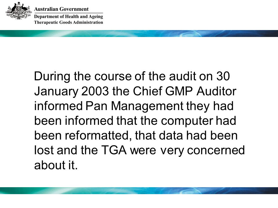During the course of the audit on 30 January 2003 the Chief GMP Auditor informed Pan Management they had been informed that the computer had been reformatted, that data had been lost and the TGA were very concerned about it.