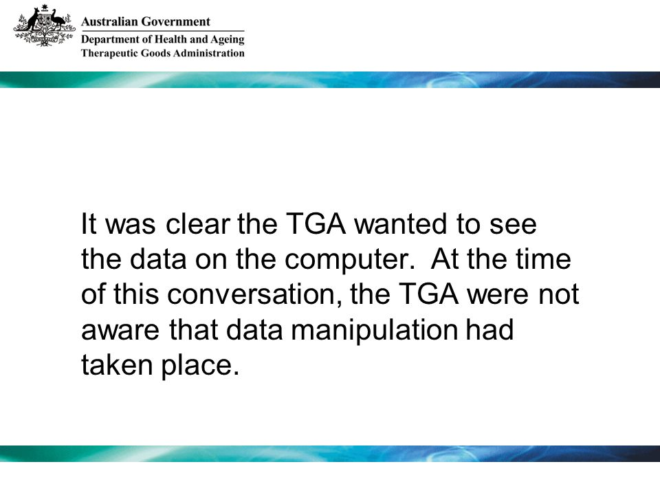 It was clear the TGA wanted to see the data on the computer.