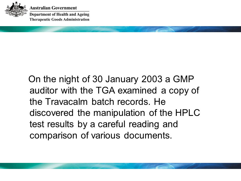 On the night of 30 January 2003 a GMP auditor with the TGA examined a copy of the Travacalm batch records. He discovered the manipulation of the HPLC