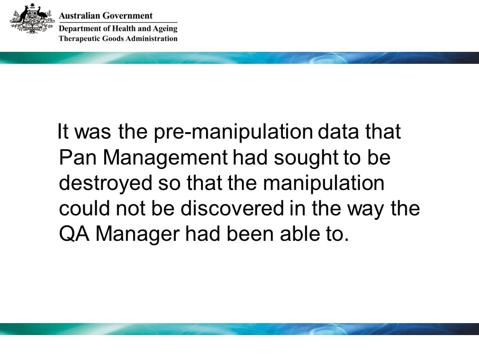It was the pre-manipulation data that Pan Management had sought to be destroyed so that the manipulation could not be discovered in the way the QA Manager had been able to.