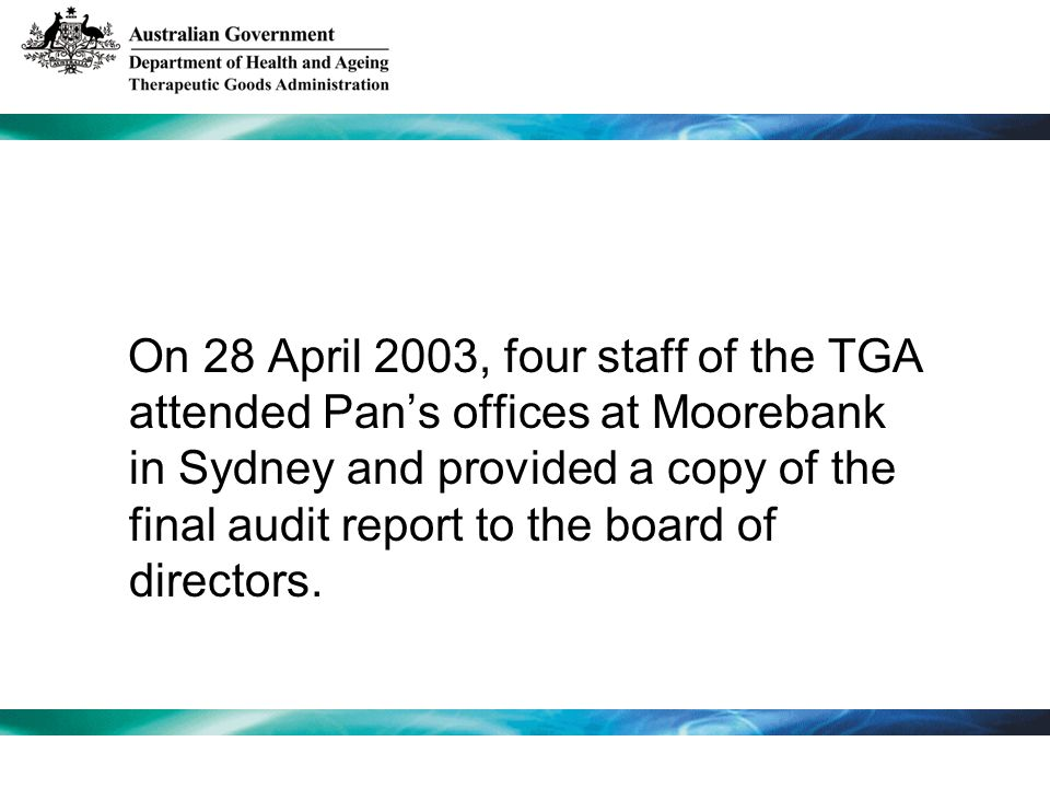 On 28 April 2003, four staff of the TGA attended Pans offices at Moorebank in Sydney and provided a copy of the final audit report to the board of dir