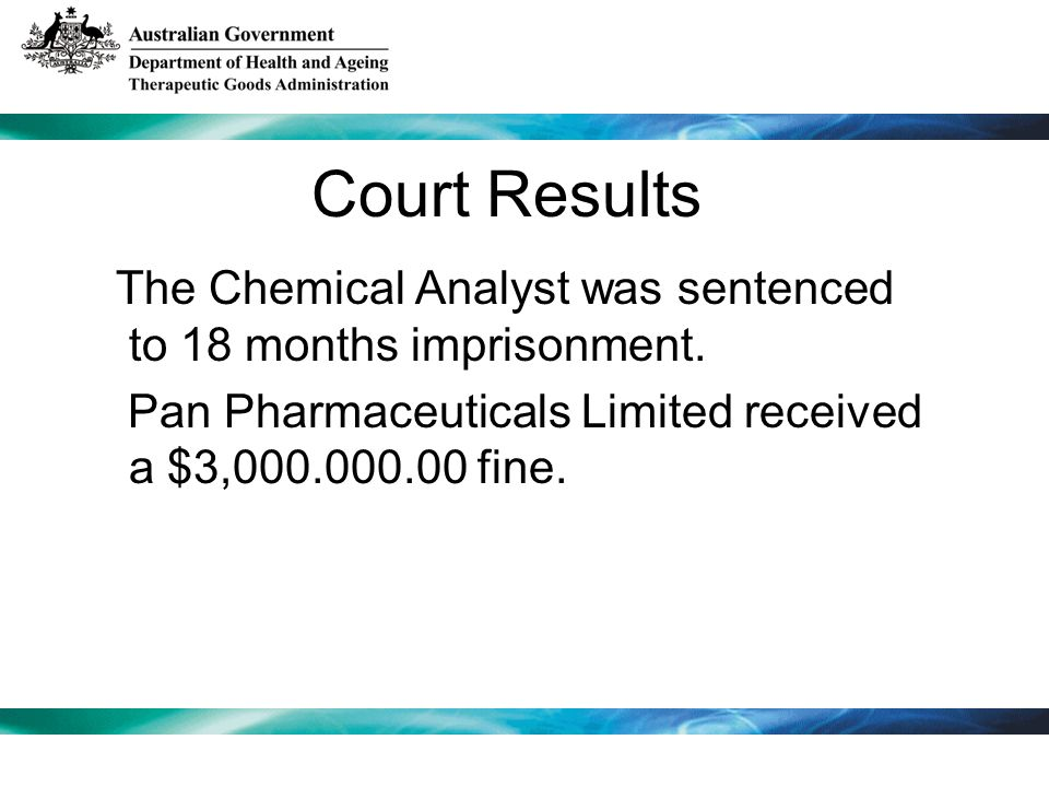 Court Results The Chemical Analyst was sentenced to 18 months imprisonment. Pan Pharmaceuticals Limited received a $3,000.000.00 fine.