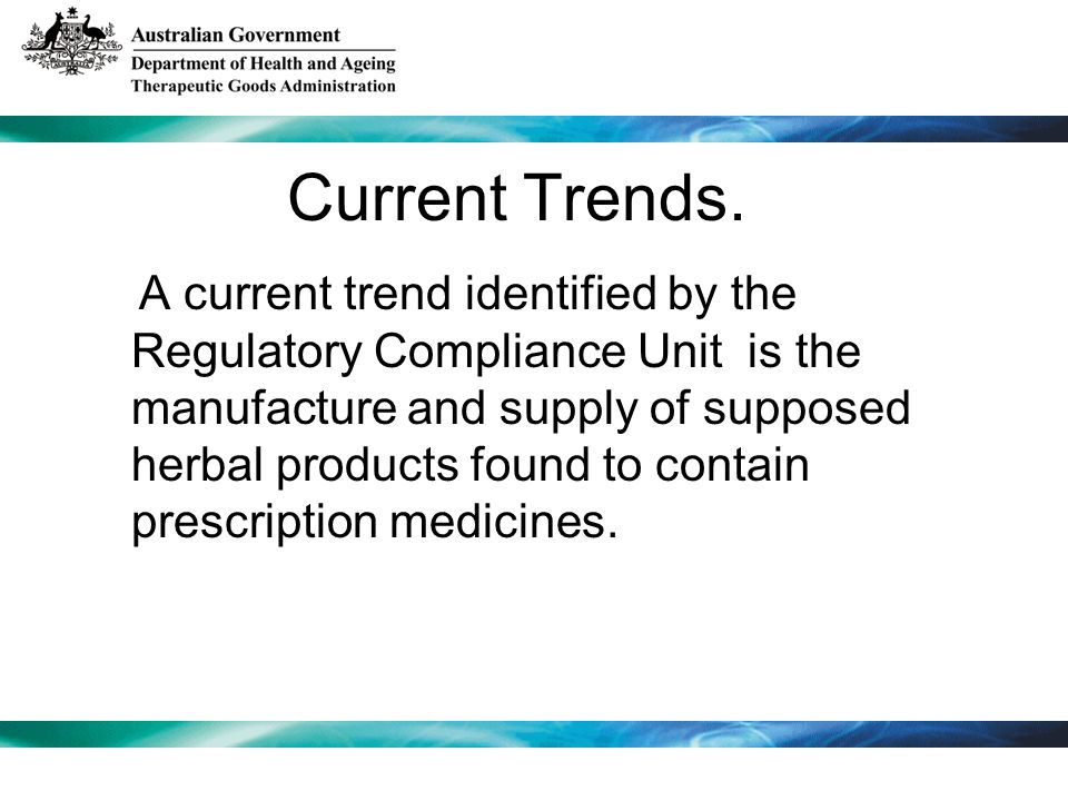 Current Trends. A current trend identified by the Regulatory Compliance Unit is the manufacture and supply of supposed herbal products found to contai
