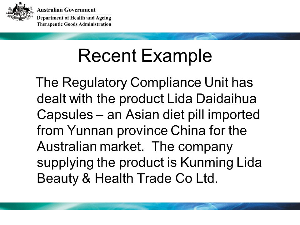 Recent Example The Regulatory Compliance Unit has dealt with the product Lida Daidaihua Capsules – an Asian diet pill imported from Yunnan province Ch