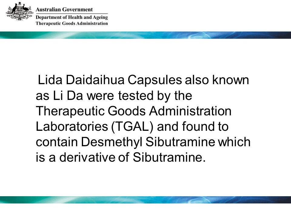 Lida Daidaihua Capsules also known as Li Da were tested by the Therapeutic Goods Administration Laboratories (TGAL) and found to contain Desmethyl Sibutramine which is a derivative of Sibutramine.