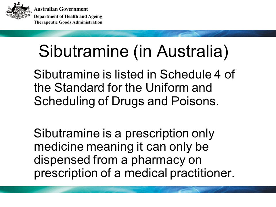 Sibutramine (in Australia) Sibutramine is listed in Schedule 4 of the Standard for the Uniform and Scheduling of Drugs and Poisons.