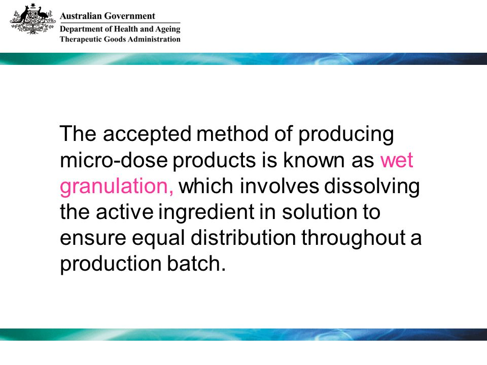 The accepted method of producing micro-dose products is known as wet granulation, which involves dissolving the active ingredient in solution to ensure equal distribution throughout a production batch.
