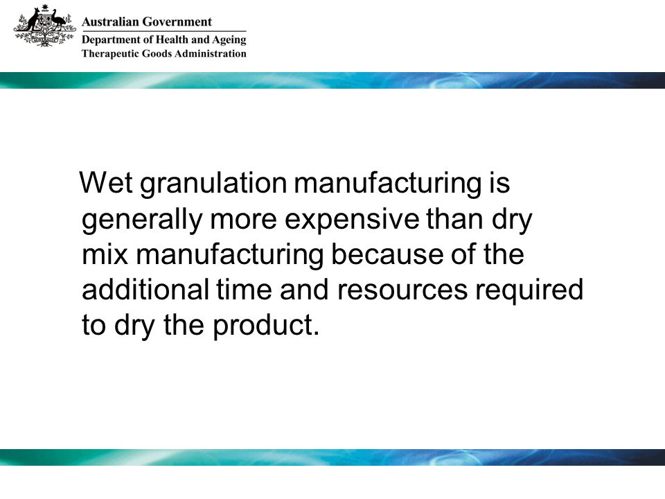 Wet granulation manufacturing is generally more expensive than dry mix manufacturing because of the additional time and resources required to dry the