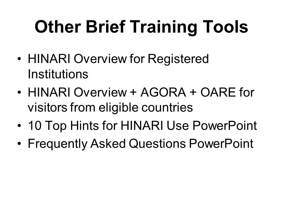 Other Brief Training Tools HINARI Overview for Registered Institutions HINARI Overview + AGORA + OARE for visitors from eligible countries 10 Top Hint