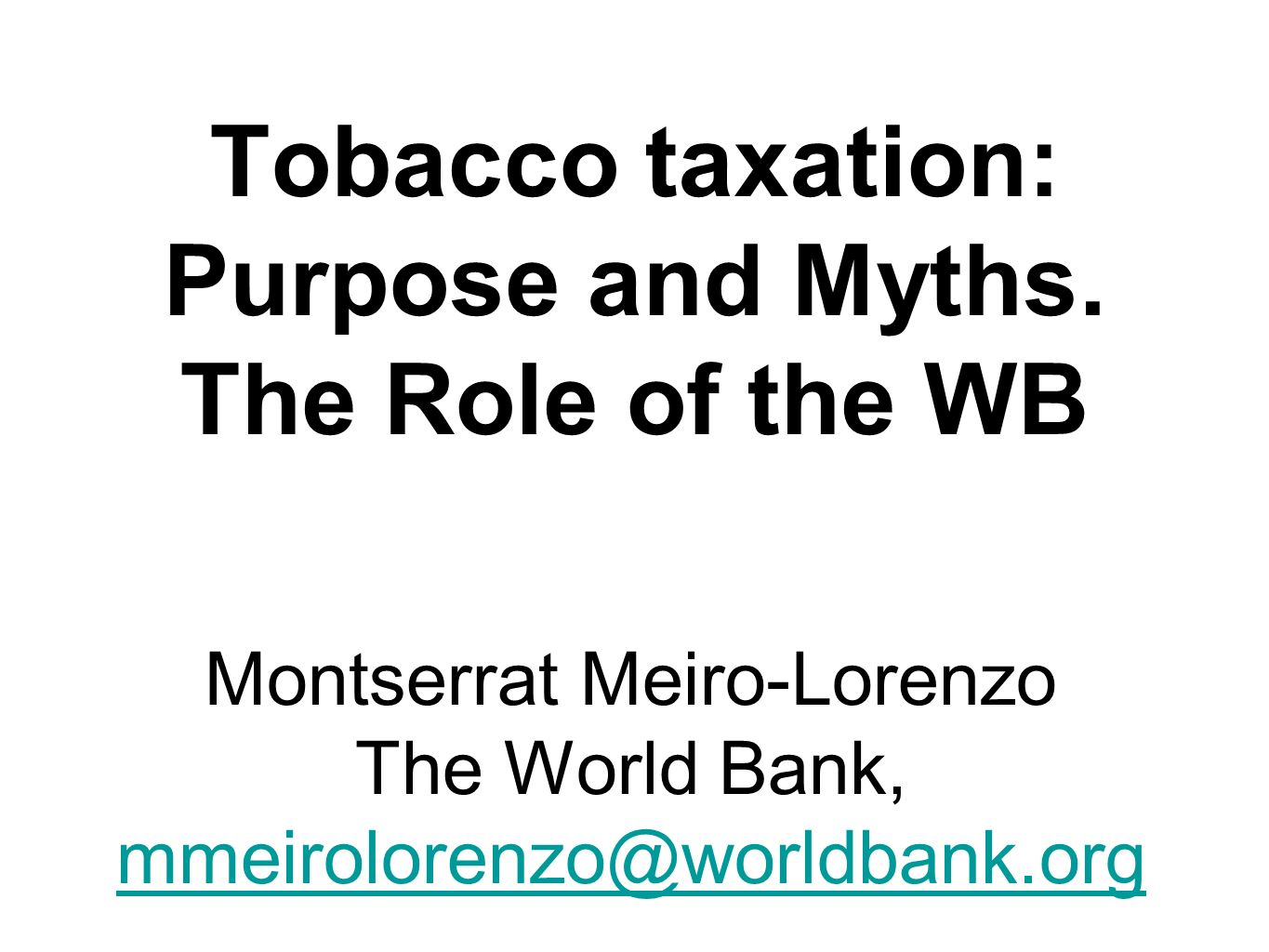 Montserrat Meiro-Lorenzo The World Bank, mmeirolorenzo@worldbank.org Tobacco taxation: Purpose and Myths.