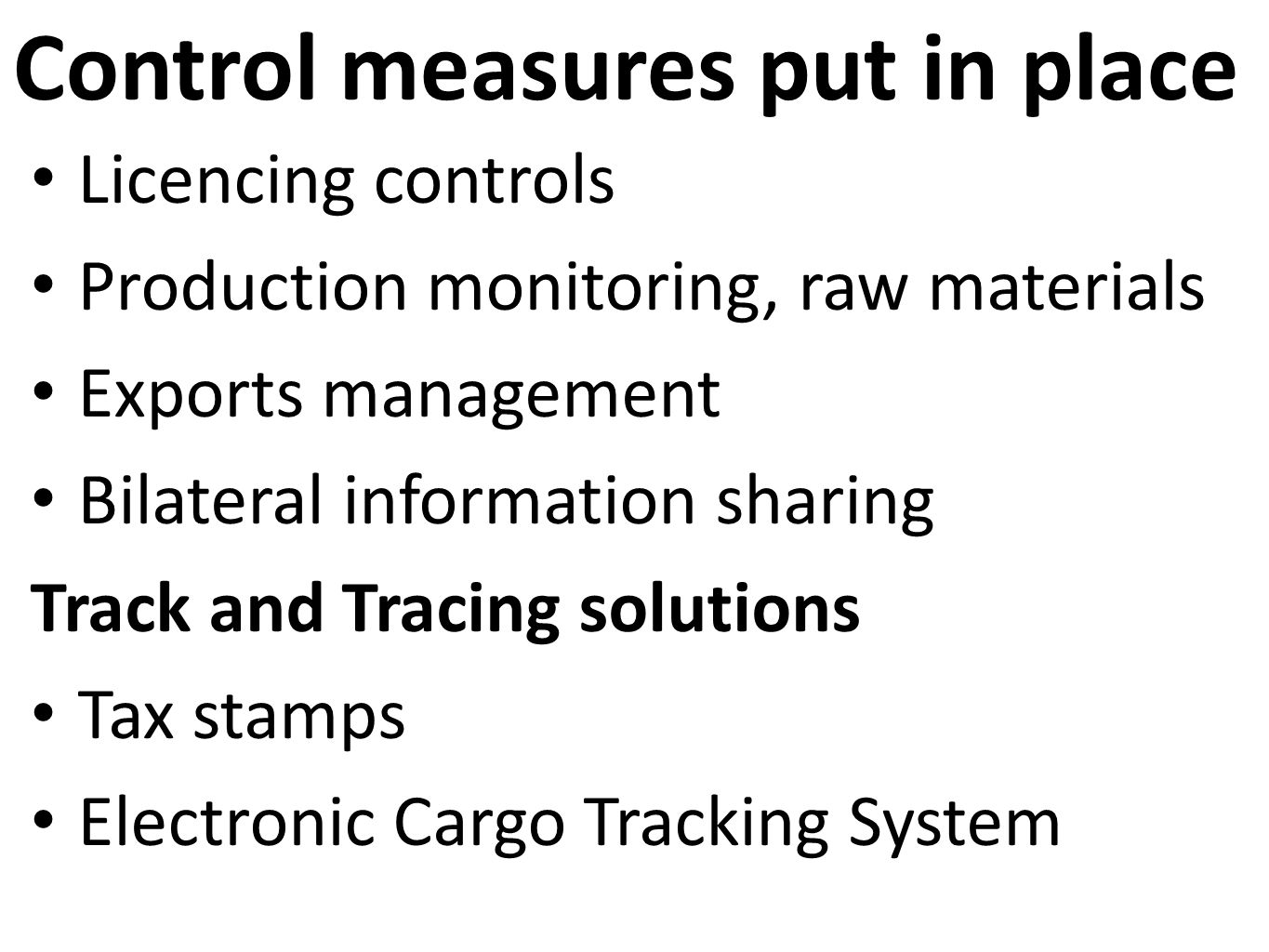 Control measures put in place Licencing controls Production monitoring, raw materials Exports management Bilateral information sharing Track and Tracing solutions Tax stamps Electronic Cargo Tracking System