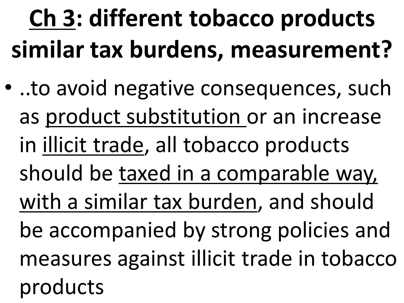 Ch 3: different tobacco products similar tax burdens, measurement?..to avoid negative consequences, such as product substitution or an increase in illicit trade, all tobacco products should be taxed in a comparable way, with a similar tax burden, and should be accompanied by strong policies and measures against illicit trade in tobacco products