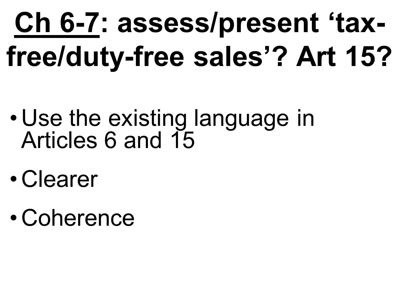 Ch 6-7: assess/present tax- free/duty-free sales? Art 15? Use the existing language in Articles 6 and 15 Clearer Coherence