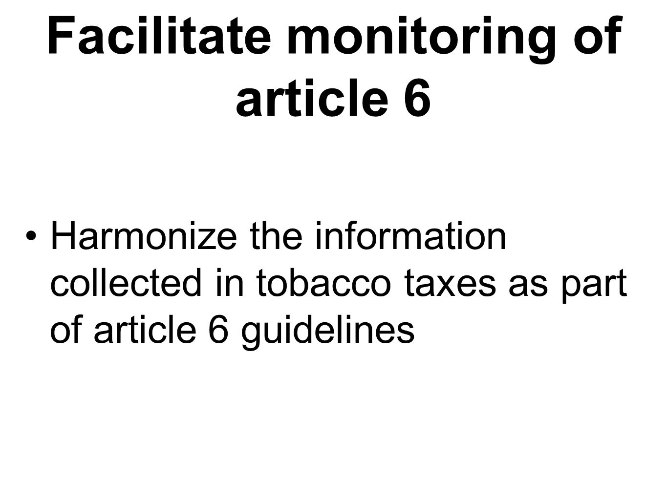 Facilitate monitoring of article 6 Harmonize the information collected in tobacco taxes as part of article 6 guidelines