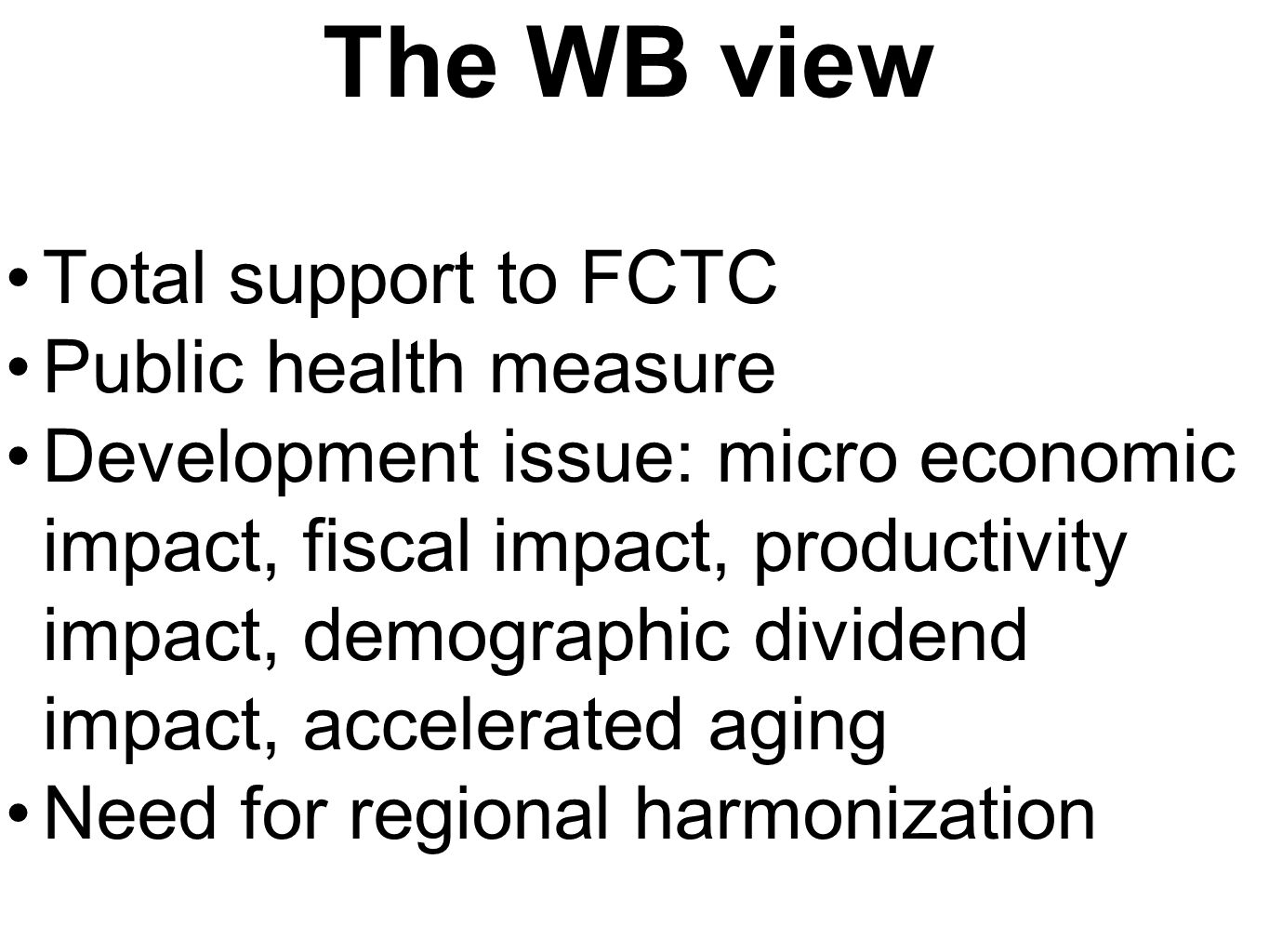 The WB view Total support to FCTC Public health measure Development issue: micro economic impact, fiscal impact, productivity impact, demographic dividend impact, accelerated aging Need for regional harmonization