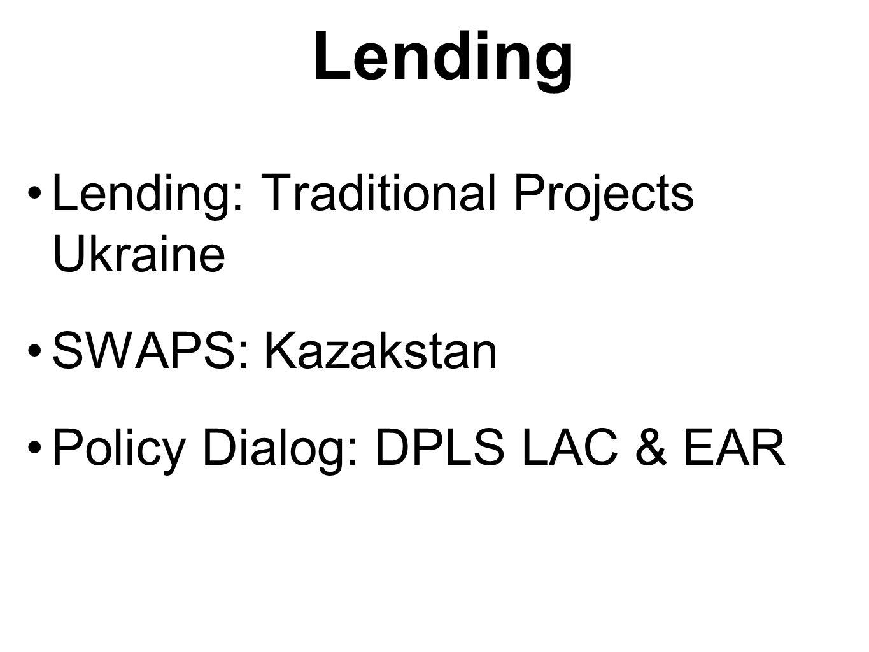 Lending Lending: Traditional Projects Ukraine SWAPS: Kazakstan Policy Dialog: DPLS LAC & EAR