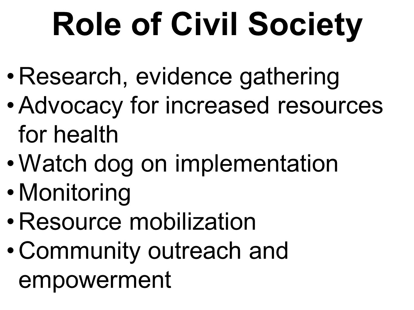 Role of Civil Society Research, evidence gathering Advocacy for increased resources for health Watch dog on implementation Monitoring Resource mobilization Community outreach and empowerment