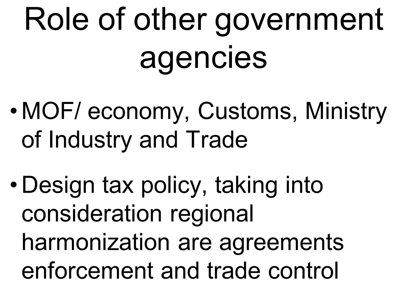 Role of other government agencies MOF/ economy, Customs, Ministry of Industry and Trade Design tax policy, taking into consideration regional harmonization are agreements enforcement and trade control