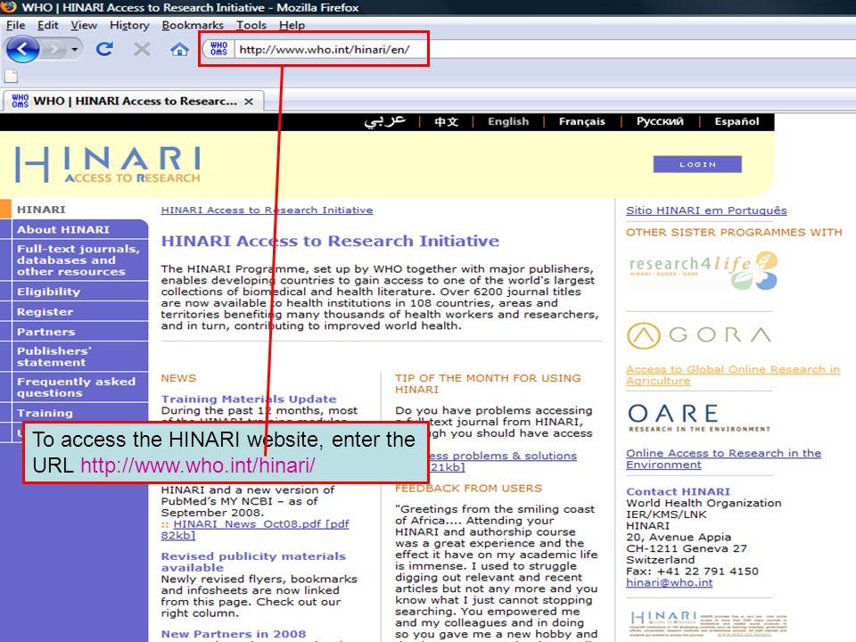 The HINARI website address To access the HINARI website, enter the URL http://www.who.int/hinari/
