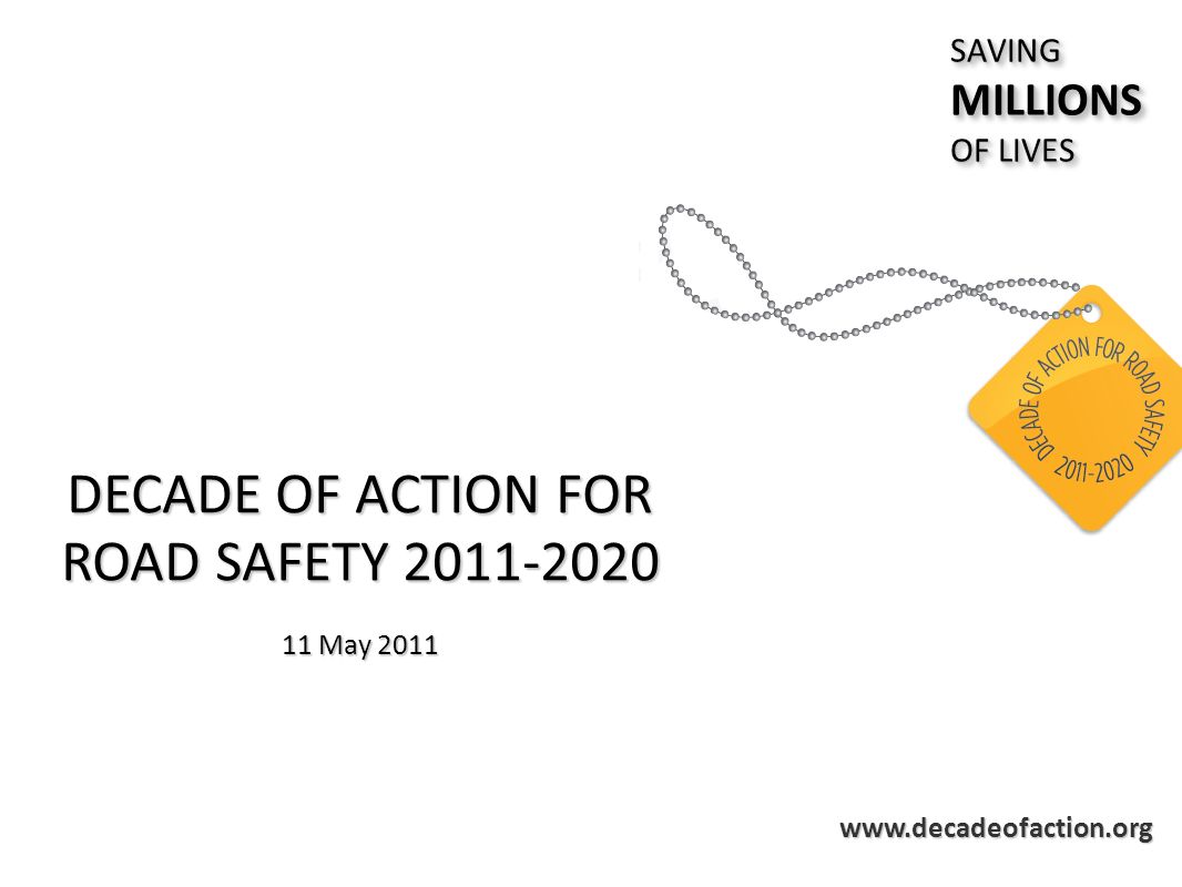 www.decadeofaction.org DECADE OF ACTION FOR ROAD SAFETY 2011-2020 11 May 2011 SAVINGMILLIONS OF LIVES SAVINGMILLIONS