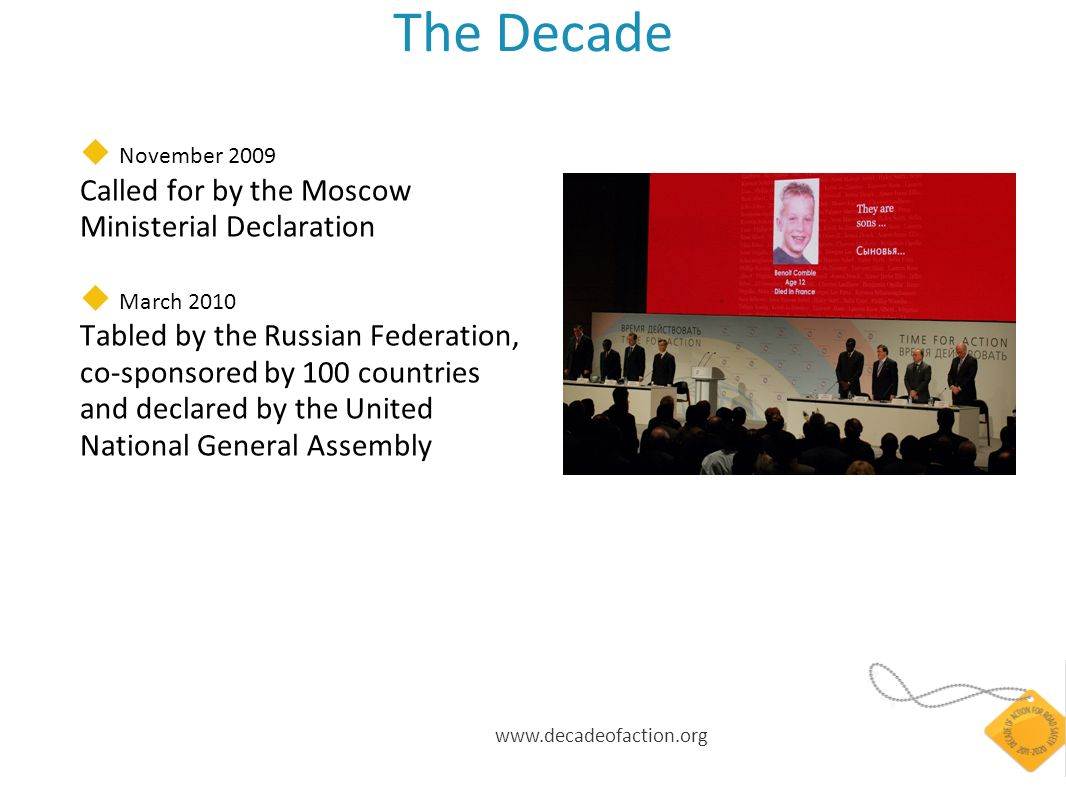 www.decadeofaction.org The Decade November 2009 Called for by the Moscow Ministerial Declaration March 2010 Tabled by the Russian Federation, co-sponsored by 100 countries and declared by the United National General Assembly