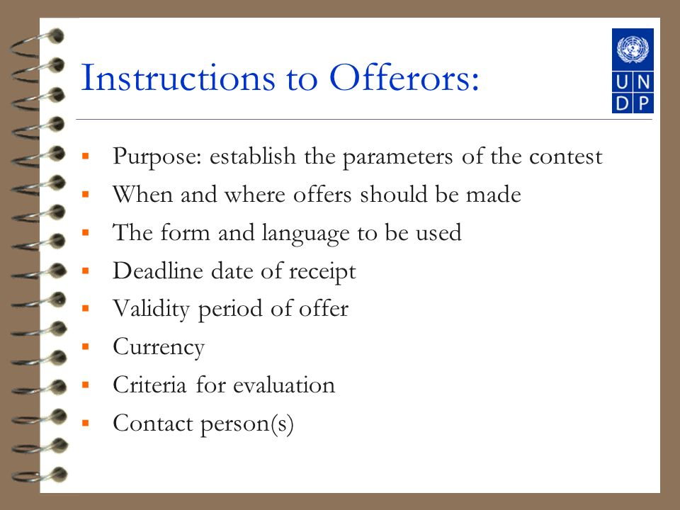 Instructions to Offerors: Purpose: establish the parameters of the contest When and where offers should be made The form and language to be used Deadline date of receipt Validity period of offer Currency Criteria for evaluation Contact person(s)
