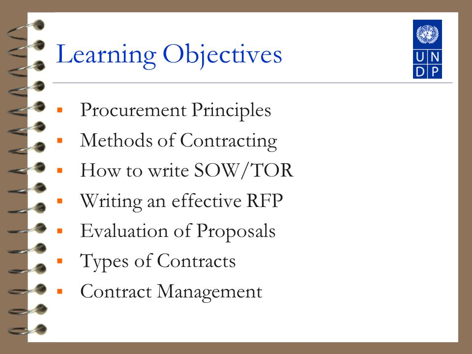 Learning Objectives Procurement Principles Methods of Contracting How to write SOW/TOR Writing an effective RFP Evaluation of Proposals Types of Contracts Contract Management