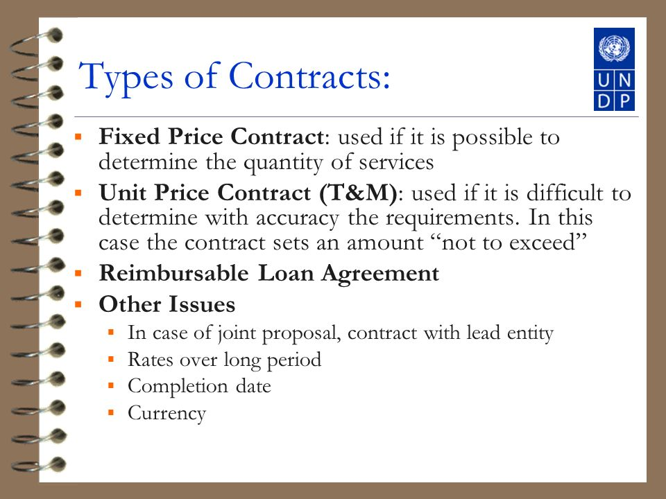 Types of Contracts: Fixed Price Contract: used if it is possible to determine the quantity of services Unit Price Contract (T&M): used if it is difficult to determine with accuracy the requirements.
