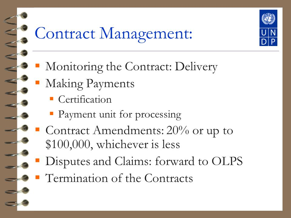 Contract Management: Monitoring the Contract: Delivery Making Payments Certification Payment unit for processing Contract Amendments: 20% or up to $100,000, whichever is less Disputes and Claims: forward to OLPS Termination of the Contracts