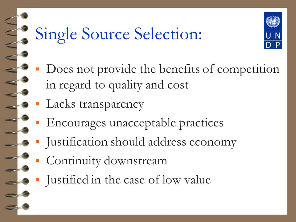 Single Source Selection: Does not provide the benefits of competition in regard to quality and cost Lacks transparency Encourages unacceptable practices Justification should address economy Continuity downstream Justified in the case of low value