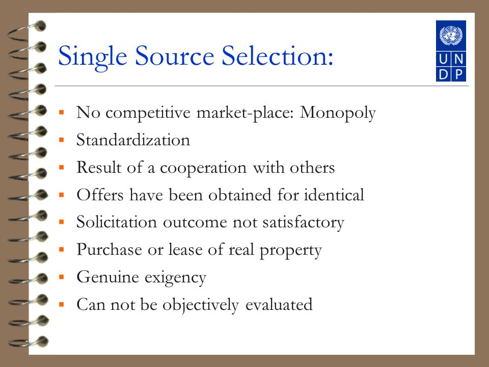 Single Source Selection: No competitive market-place: Monopoly Standardization Result of a cooperation with others Offers have been obtained for identical Solicitation outcome not satisfactory Purchase or lease of real property Genuine exigency Can not be objectively evaluated