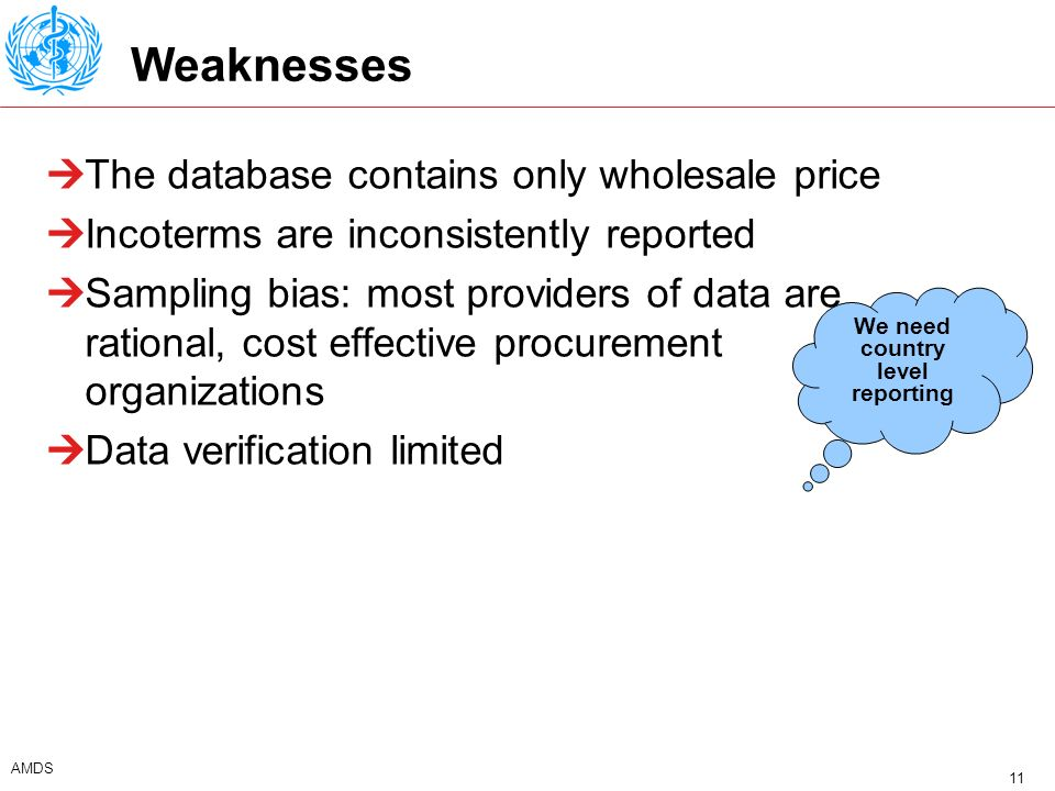 11 AMDS Weaknesses The database contains only wholesale price Incoterms are inconsistently reported Sampling bias: most providers of data are rational, cost effective procurement organizations Data verification limited We need country level reporting