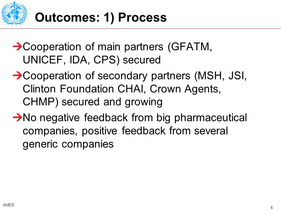 6 AMDS Outcomes: 1) Process Cooperation of main partners (GFATM, UNICEF, IDA, CPS) secured Cooperation of secondary partners (MSH, JSI, Clinton Foundation CHAI, Crown Agents, CHMP) secured and growing No negative feedback from big pharmaceutical companies, positive feedback from several generic companies