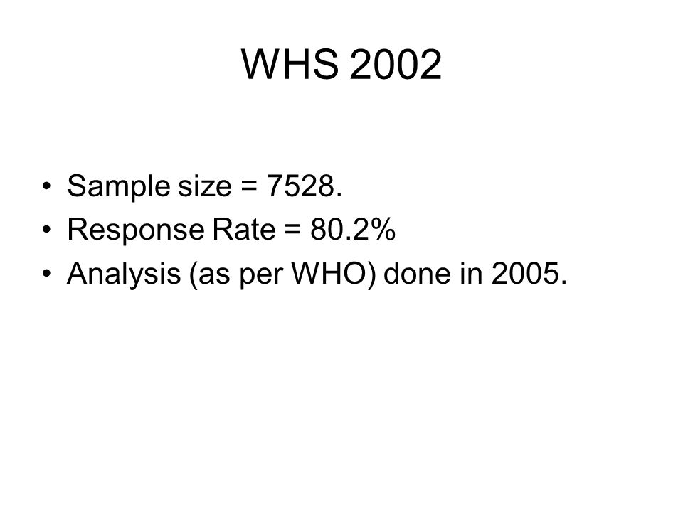 WHS 2002 Sample size = Response Rate = 80.2% Analysis (as per WHO) done in 2005.