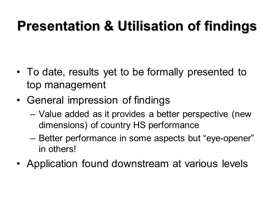 Presentation & Utilisation of findings To date, results yet to be formally presented to top management General impression of findings –Value added as it provides a better perspective (new dimensions) of country HS performance –Better performance in some aspects but eye-opener in others.