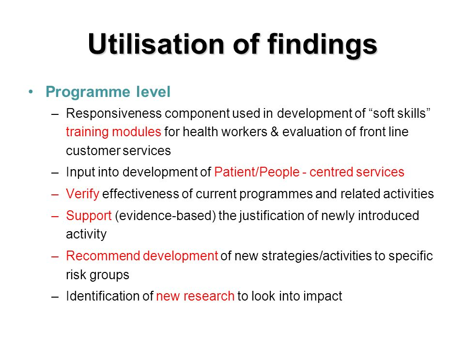 Utilisation of findings Programme level –Responsiveness component used in development of soft skills training modules for health workers & evaluation