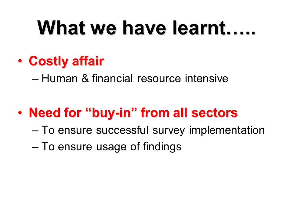 What we have learnt….. Costly affairCostly affair –Human & financial resource intensive Need for buy-in from all sectorsNeed for buy-in from all secto