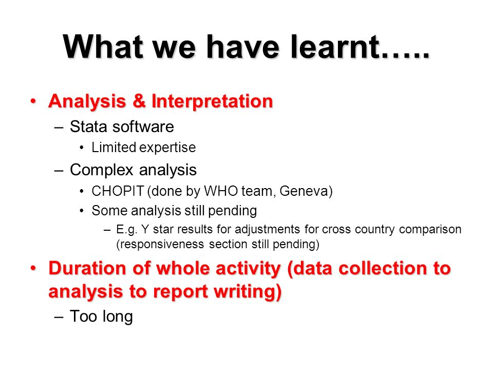 What we have learnt….. Analysis & InterpretationAnalysis & Interpretation –Stata software Limited expertise –Complex analysis CHOPIT (done by WHO team