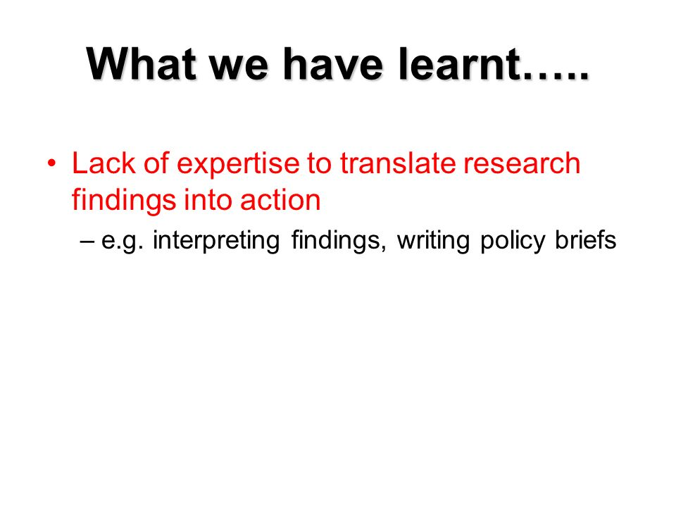 What we have learnt….. Lack of expertise to translate research findings into action –e.g. interpreting findings, writing policy briefs