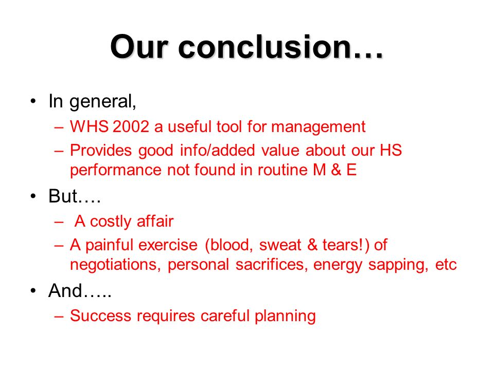 Our conclusion… In general, –WHS 2002 a useful tool for management –Provides good info/added value about our HS performance not found in routine M & E
