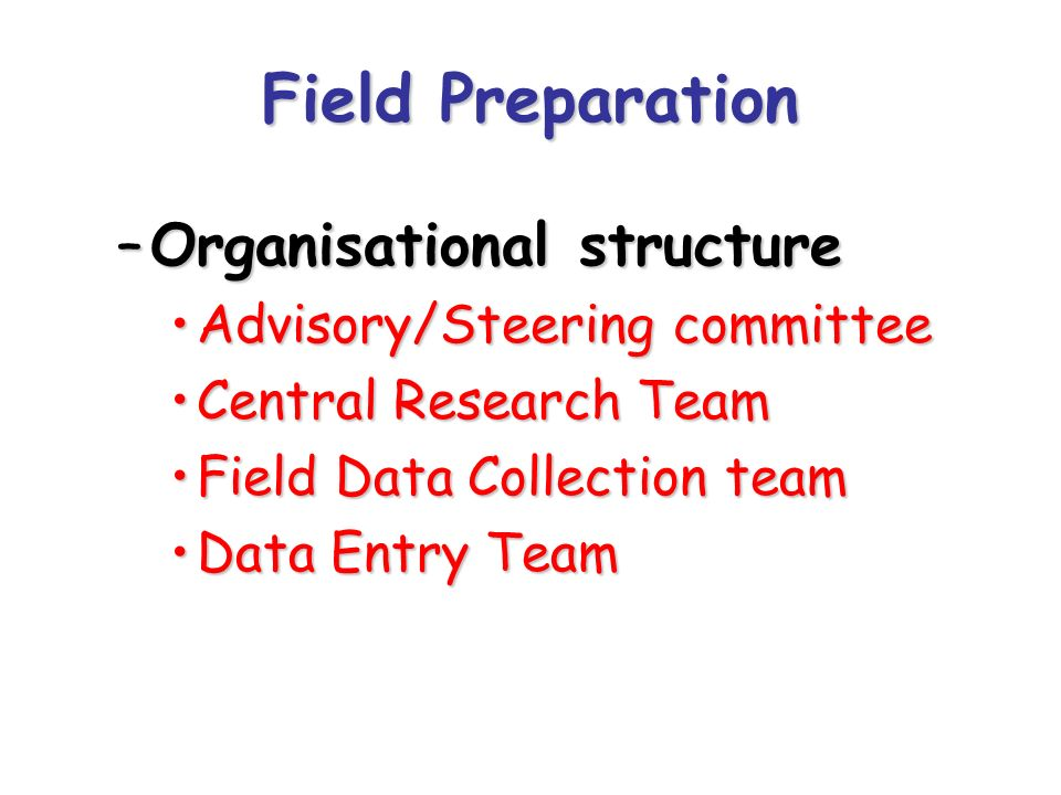 Field Preparation –Organisational structure Advisory/Steering committeeAdvisory/Steering committee Central Research TeamCentral Research Team Field Da