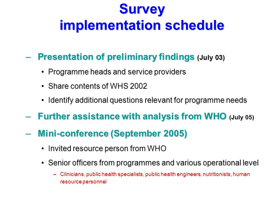 –Presentation of preliminary findings (July 03) Programme heads and service providersProgramme heads and service providers Share contents of WHS 2002Share contents of WHS 2002 Identify additional questions relevant for programme needsIdentify additional questions relevant for programme needs –Further assistance with analysis from WHO (July 05) –Mini-conference (September 2005) Invited resource person from WHOInvited resource person from WHO Senior officers from programmes and various operational levelSenior officers from programmes and various operational level –Clinicians, public health specialists, public health engineers, nutritionists, human resource personnel Survey implementation schedule