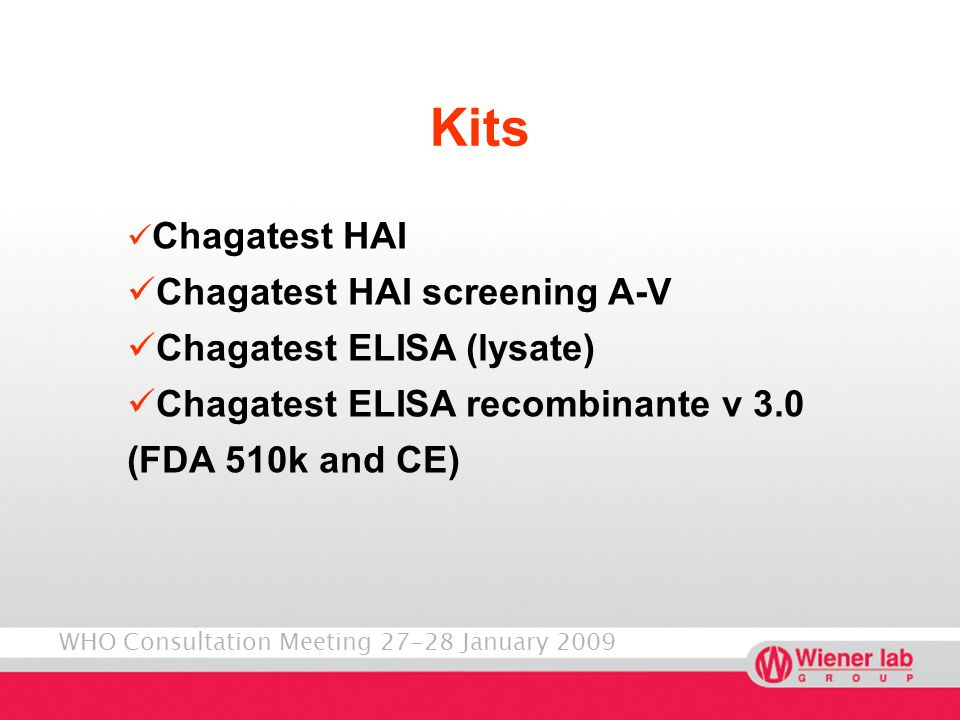 WHO Consultation Meeting 27-28 January 2009 Kits New Chagatest ELISA recombinante v.4.0 (approved in LA/CE market) Chagatest ELISA recombinante for dried blood spot samples (approved in RA) Rapid test (in development) Colorimetric PCR (in development) Quantitative PCR (to start development this year)