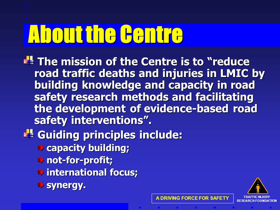 TRAFFIC INJURY RESEARCH FOUNDATION A DRIVING FORCE FOR SAFETY About the Centre The mission of the Centre is to reduce road traffic deaths and injuries in LMIC by building knowledge and capacity in road safety research methods and facilitating the development of evidence-based road safety interventions.