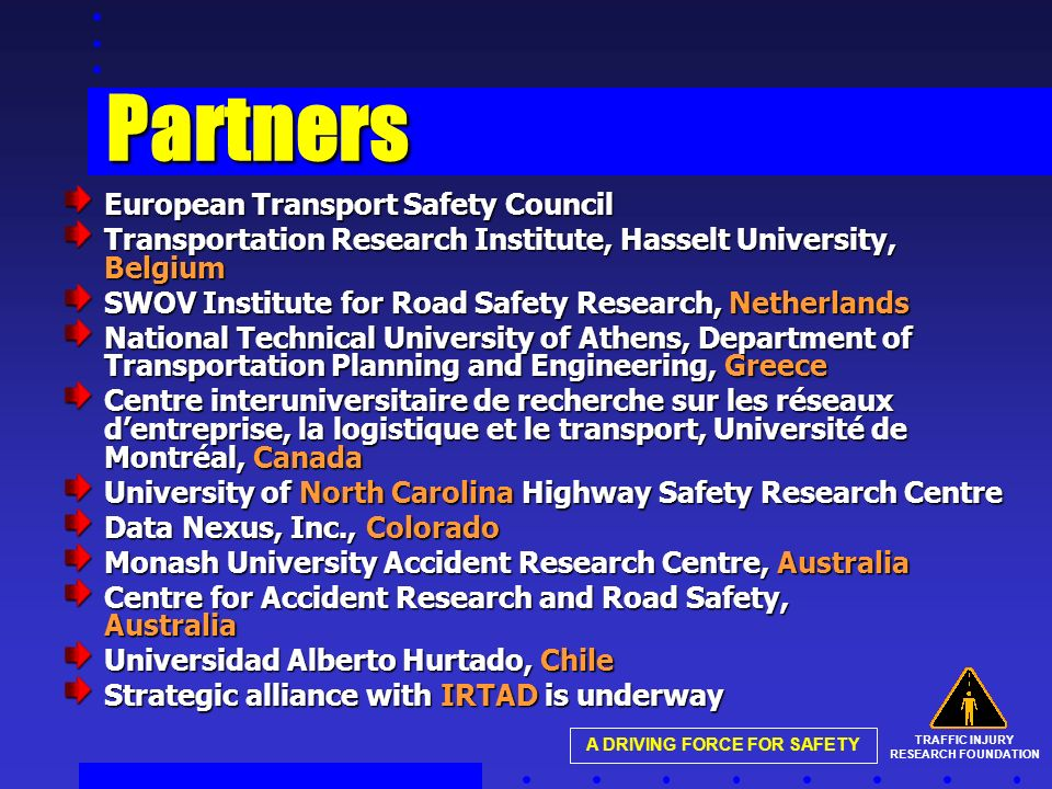 TRAFFIC INJURY RESEARCH FOUNDATION A DRIVING FORCE FOR SAFETY Partners European Transport Safety Council Transportation Research Institute, Hasselt University, Belgium SWOV Institute for Road Safety Research, Netherlands National Technical University of Athens, Department of Transportation Planning and Engineering, Greece Centre interuniversitaire de recherche sur les réseaux dentreprise, la logistique et le transport, Université de Montréal, Canada University of North Carolina Highway Safety Research Centre Data Nexus, Inc., Colorado Monash University Accident Research Centre, Australia Centre for Accident Research and Road Safety, Australia Universidad Alberto Hurtado, Chile Strategic alliance with IRTAD is underway