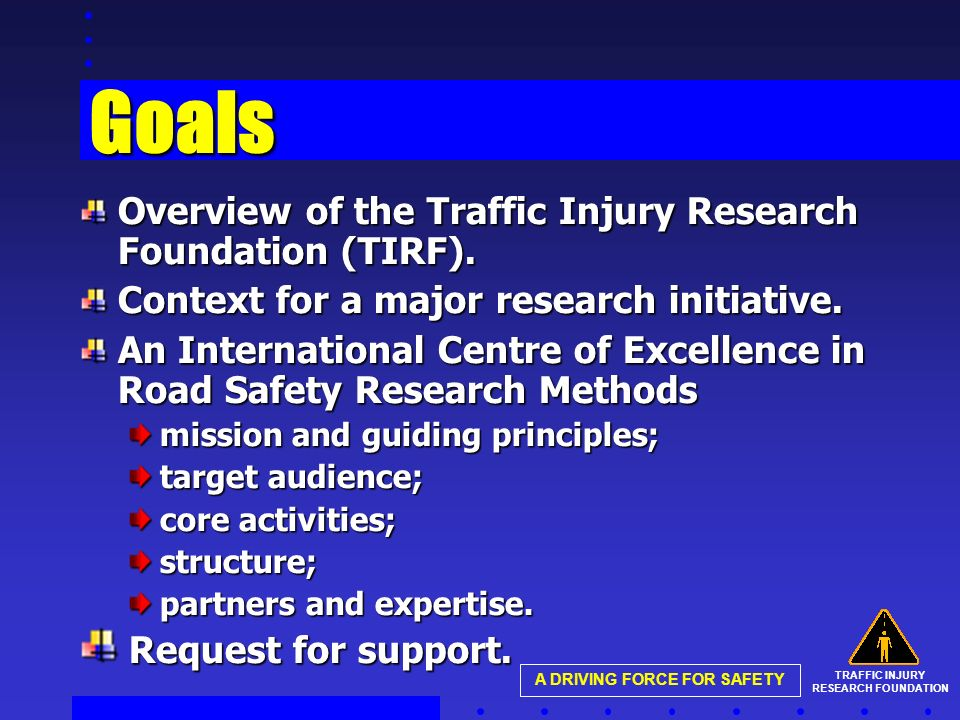 TRAFFIC INJURY RESEARCH FOUNDATION A DRIVING FORCE FOR SAFETY Goals Overview of the Traffic Injury Research Foundation (TIRF).