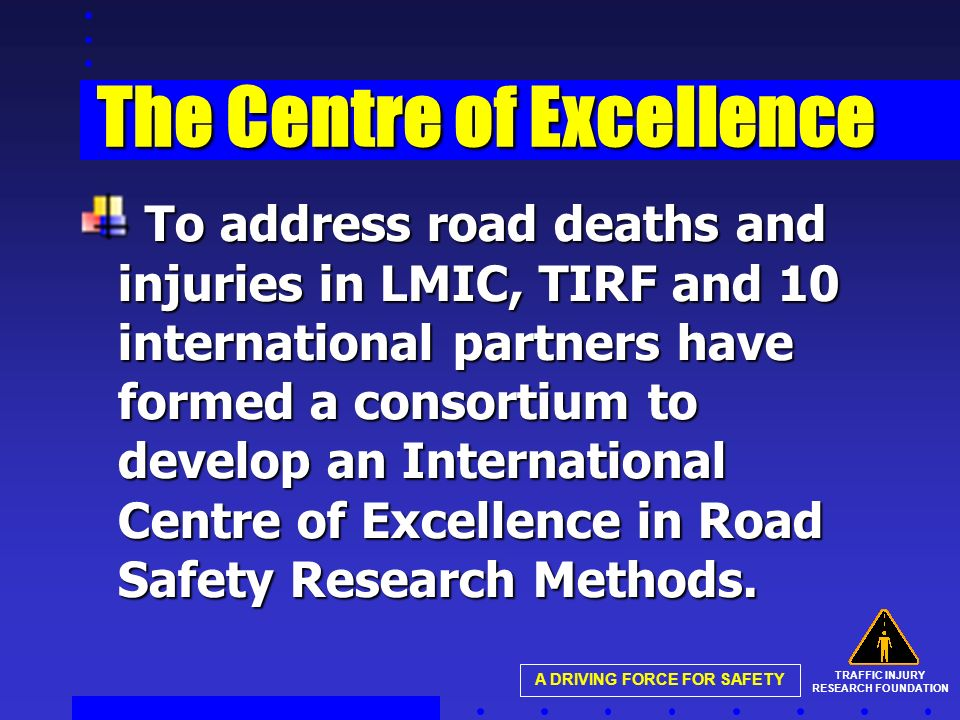 TRAFFIC INJURY RESEARCH FOUNDATION A DRIVING FORCE FOR SAFETY The Centre of Excellence To address road deaths and injuries in LMIC, TIRF and 10 international partners have formed a consortium to develop an International Centre of Excellence in Road Safety Research Methods.